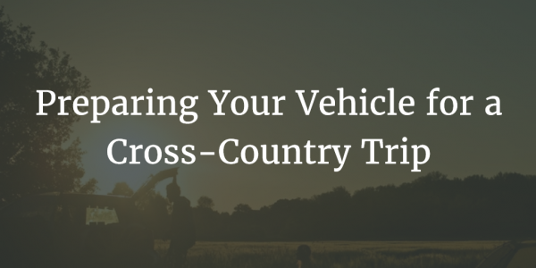 Preparing Your Vehicle for a Cross-Country Trip